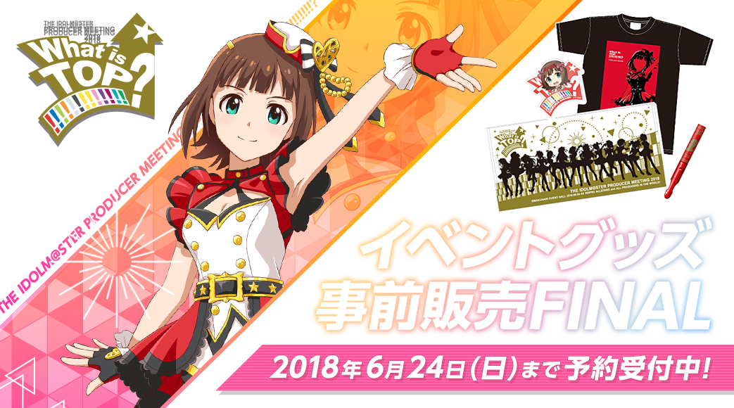 THE IDOLM@STER PRODUCER MEETING 2018 What is TOP!!!!!!!!!!!!!? イベントグッズ事前販売 2018年5月27日(日)まで予約受付中!