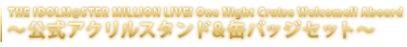 THE IDOLM@STER MILLION LIVE! One Night Cruise Welcome!! Aboard 公式アクリルスタンド&缶バッジセット