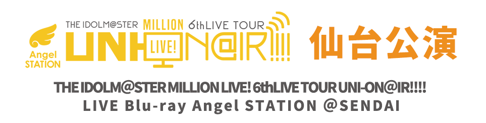 THE IDOLM@STER MILLION LIVE! 6thLIVE TOUR UNI-ON@IR!!!! LIVE Blu-ray Angel STATION @SENDAI