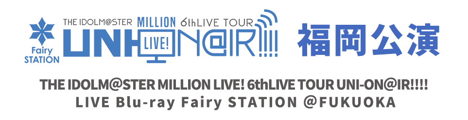 THE IDOLM@STER MILLION LIVE! 6thLIVE TOUR UNI-ON@IR!!!! LIVE Blu-ray Fairy STATION @FUKUOKA