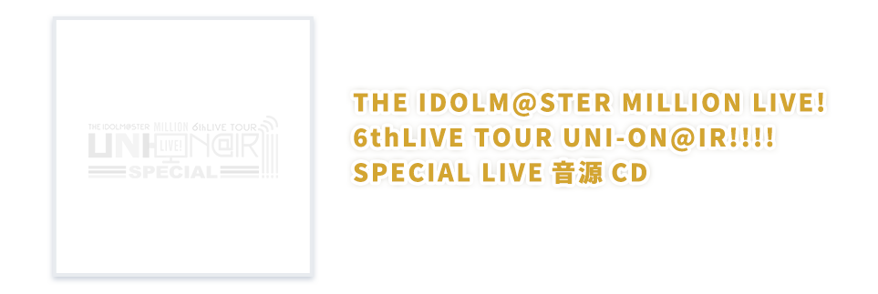THE IDOLM@STER MILLION LIVE! 6thLIVE TOUR UNI-ON@IR!!!! SPECIAL LIVE音源CD