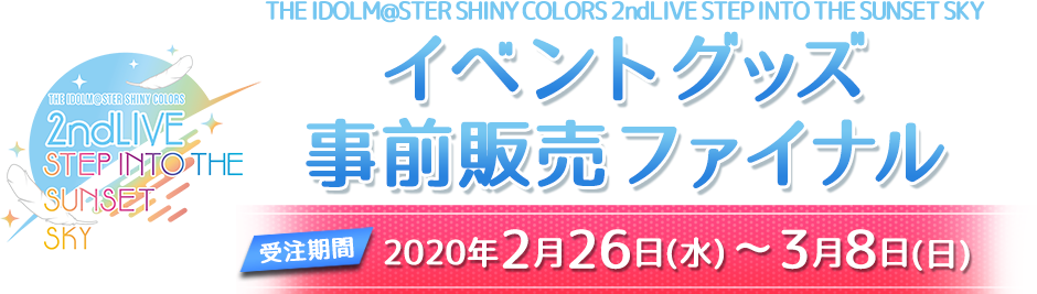 THE IDOLM@STERシャイニーカラーズ2thLIVE イベントグッズ事前販売ファイナル 2020年2月26日(水) ~ 3月8日(日)