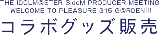 THE IDOLM@STER SideM PRODUCER MEETING WELCOME TO PLEASURE 315 G@RDEN!!!​ コラボグッズ販売