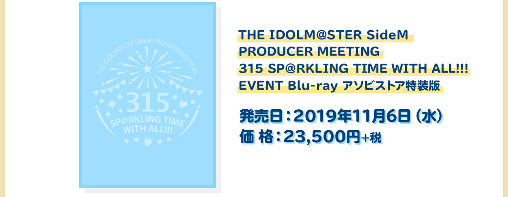 THE IDOLM@STER SideM PRODUCER MEETING 315 SP@RKLING TIME WITH ALL!!! EVENT Blu-ray アソビストア特装版 発売日:2019年11月6日(水) 価格:23,500円+税