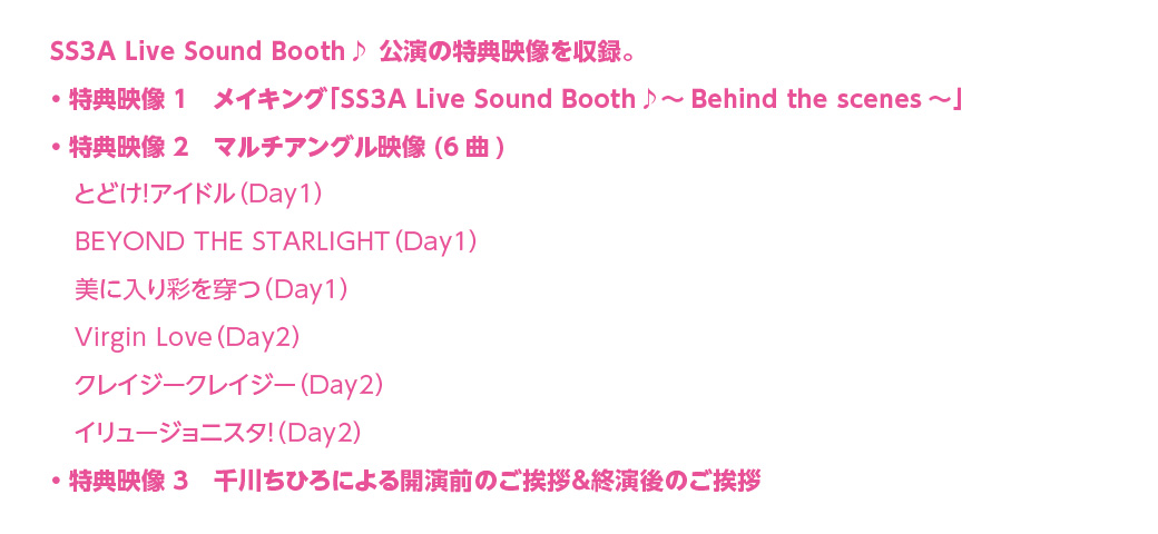 SS3A Live Sound Booth♪ 公演の特典映像を収録。・特典映像1 メイキング「SS3A Live Sound Booth♪~Behind the scenes~」・特典映像2 マルチアングル映像(6曲)